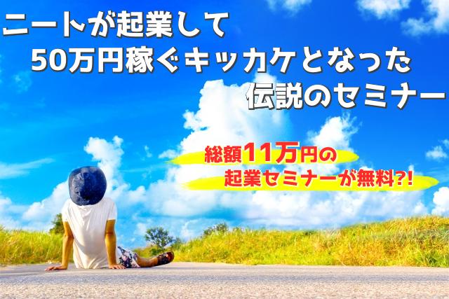 ニートが起業して50万円稼ぐキッカケとなったセミナー、総額11万円が無料?!